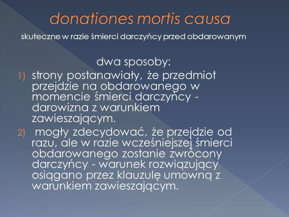 skuteczne w razie śmierci darczyńcy przed obdarowanym dwa sposoby: 1) strony postanawiały, że przedmiot przejdzie na obdarowanego w momencie śmierci darczyńcy - darowizna z warunkiem zawieszającym.