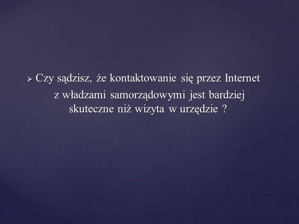  Czy sądzisz, że kontaktowanie się przez Internet z władzami samorządowymi jest bardziej skuteczne niż wizyta w urzędzie ? z władzami samorządowymi j