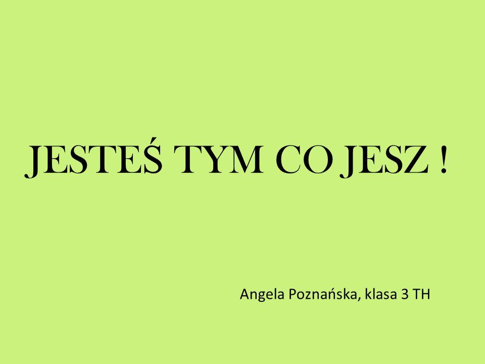 JESTE Ś TYM CO JESZ ! Angela Poznańska, klasa 3 TH