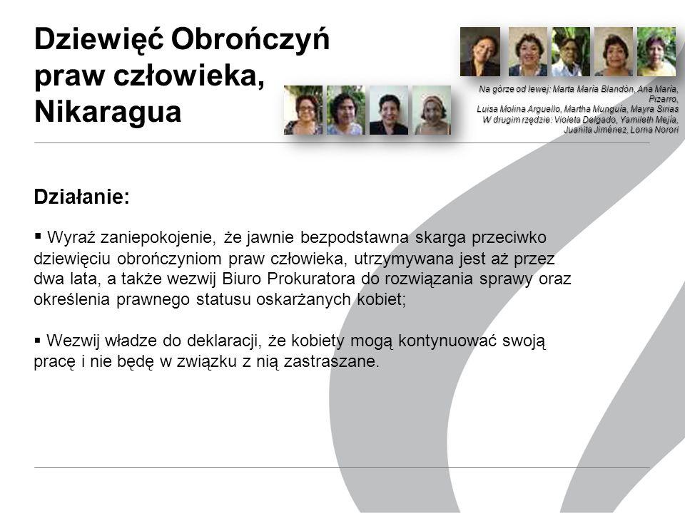 Dziewięć Obrończyń praw człowieka, Nikaragua Działanie:  Wyraź zaniepokojenie, że jawnie bezpodstawna skarga przeciwko dziewięciu obrończyniom praw człowieka, utrzymywana jest aż przez dwa lata, a także wezwij Biuro Prokuratora do rozwiązania sprawy oraz określenia prawnego statusu oskarżanych kobiet;  Wezwij władze do deklaracji, że kobiety mogą kontynuować swoją pracę i nie będę w związku z nią zastraszane.