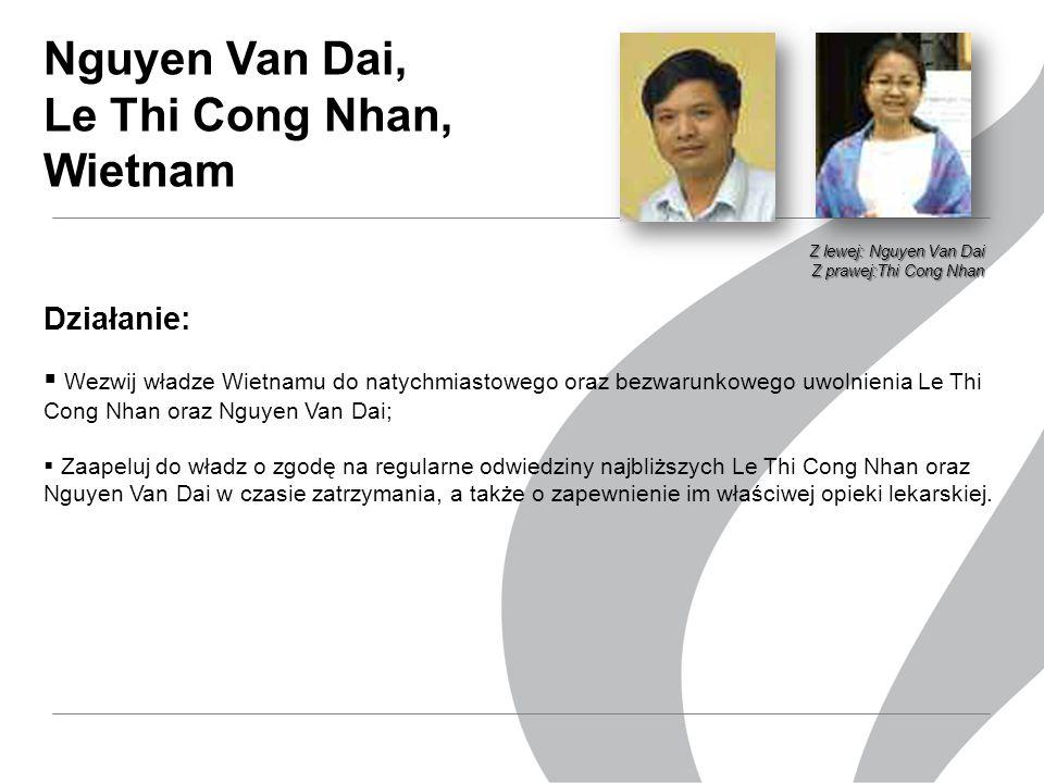 Działanie:  Wezwij władze Wietnamu do natychmiastowego oraz bezwarunkowego uwolnienia Le Thi Cong Nhan oraz Nguyen Van Dai;  Zaapeluj do władz o zgodę na regularne odwiedziny najbliższych Le Thi Cong Nhan oraz Nguyen Van Dai w czasie zatrzymania, a także o zapewnienie im właściwej opieki lekarskiej.