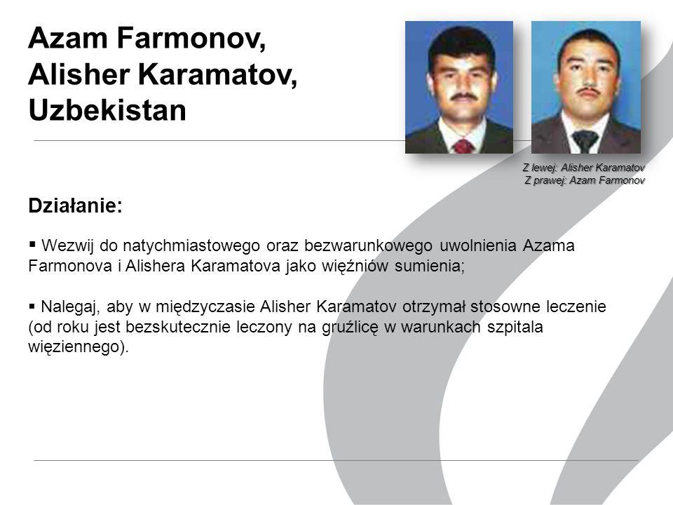 Działanie:  Wezwij do natychmiastowego oraz bezwarunkowego uwolnienia Azama Farmonova i Alishera Karamatova jako więźniów sumienia;  Nalegaj, aby w międzyczasie Alisher Karamatov otrzymał stosowne leczenie (od roku jest bezskutecznie leczony na gruźlicę w warunkach szpitala więziennego).