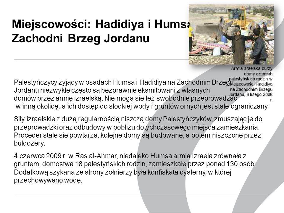 Miejscowości: Hadidiya i Humsa, Zachodni Brzeg Jordanu Palestyńczycy żyjący w osadach Humsa i Hadidiya na Zachodnim Brzegu Jordanu niezwykle często są bezprawnie eksmitowani z własnych domów przez armię izraelską.