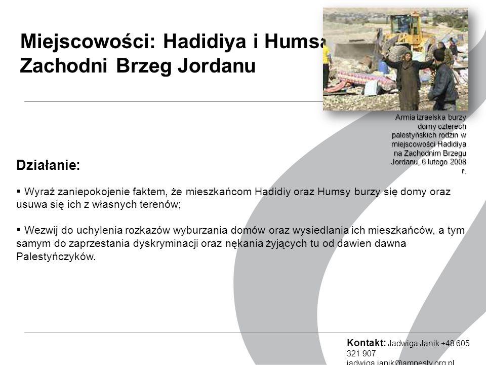 Miejscowości: Hadidiya i Humsa, Zachodni Brzeg Jordanu Działanie:  Wyraź zaniepokojenie faktem, że mieszkańcom Hadidiy oraz Humsy burzy się domy oraz usuwa się ich z własnych terenów;  Wezwij do uchylenia rozkazów wyburzania domów oraz wysiedlania ich mieszkańców, a tym samym do zaprzestania dyskryminacji oraz nękania żyjących tu od dawien dawna Palestyńczyków.