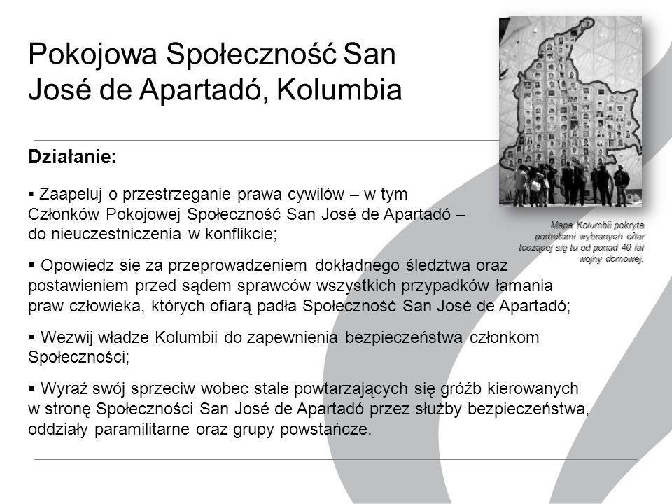 Pokojowa Społeczność San José de Apartadó, Kolumbia Działanie:  Zaapeluj o przestrzeganie prawa cywilów – w tym Członków Pokojowej Społeczność San José de Apartadó – do nieuczestniczenia w konflikcie;  Opowiedz się za przeprowadzeniem dokładnego śledztwa oraz postawieniem przed sądem sprawców wszystkich przypadków łamania praw człowieka, których ofiarą padła Społeczność San José de Apartadó;  Wezwij władze Kolumbii do zapewnienia bezpieczeństwa członkom Społeczności;  Wyraź swój sprzeciw wobec stale powtarzających się gróźb kierowanych w stronę Społeczności San José de Apartadó przez służby bezpieczeństwa, oddziały paramilitarne oraz grupy powstańcze.