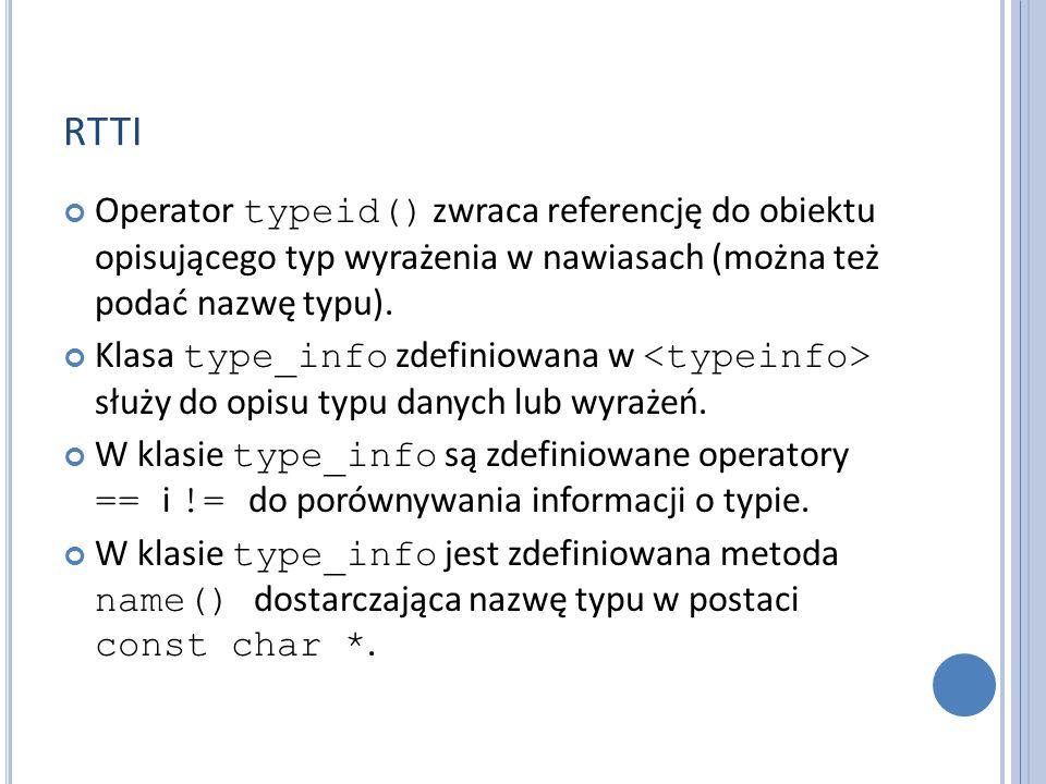 RTTI Operator typeid() zwraca referencję do obiektu opisującego typ wyrażenia w nawiasach (można też podać nazwę typu). Klasa type_info zdefiniowana w