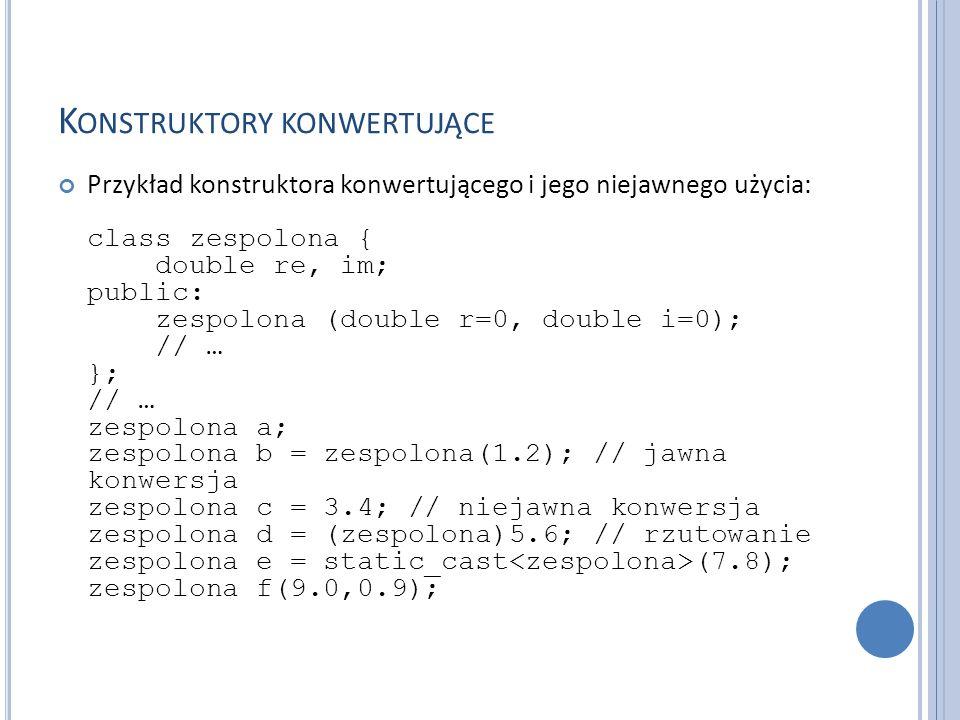 K ONSTRUKTORY KONWERTUJĄCE Przykład konstruktora konwertującego i jego niejawnego użycia: class zespolona { double re, im; public: zespolona (double r