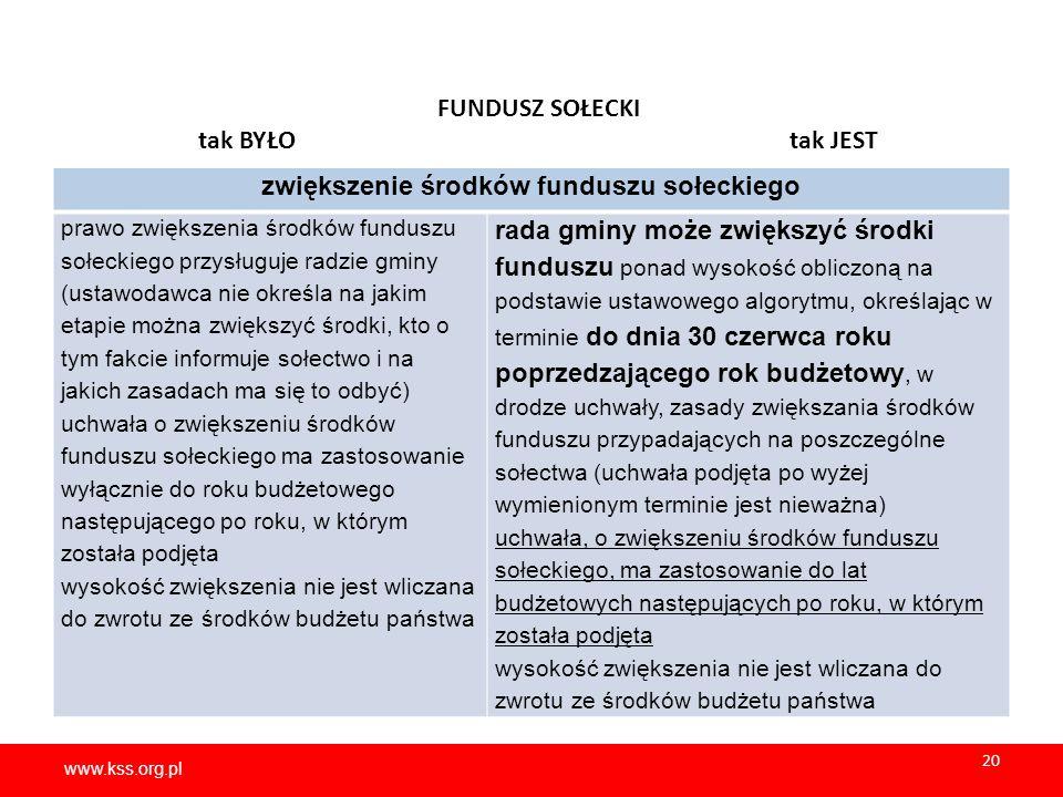 www.kss.org.pl 20 www.kss.org.pl 20 FUNDUSZ SOŁECKI tak BYŁO tak JEST zwiększenie środków funduszu sołeckiego prawo zwiększenia środków funduszu sołeckiego przysługuje radzie gminy (ustawodawca nie określa na jakim etapie można zwiększyć środki, kto o tym fakcie informuje sołectwo i na jakich zasadach ma się to odbyć) uchwała o zwiększeniu środków funduszu sołeckiego ma zastosowanie wyłącznie do roku budżetowego następującego po roku, w którym została podjęta wysokość zwiększenia nie jest wliczana do zwrotu ze środków budżetu państwa rada gminy może zwiększyć środki funduszu ponad wysokość obliczoną na podstawie ustawowego algorytmu, określając w terminie do dnia 30 czerwca roku poprzedzającego rok budżetowy, w drodze uchwały, zasady zwiększania środków funduszu przypadających na poszczególne sołectwa (uchwała podjęta po wyżej wymienionym terminie jest nieważna) uchwała, o zwiększeniu środków funduszu sołeckiego, ma zastosowanie do lat budżetowych następujących po roku, w którym została podjęta wysokość zwiększenia nie jest wliczana do zwrotu ze środków budżetu państwa