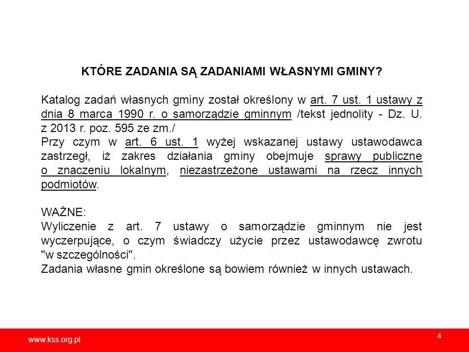 www.kss.org.pl 4 KTÓRE ZADANIA SĄ ZADANIAMI WŁASNYMI GMINY? Katalog zadań własnych gminy został określony w art. 7 ust. 1 ustawy z dnia 8 marca 1990 r