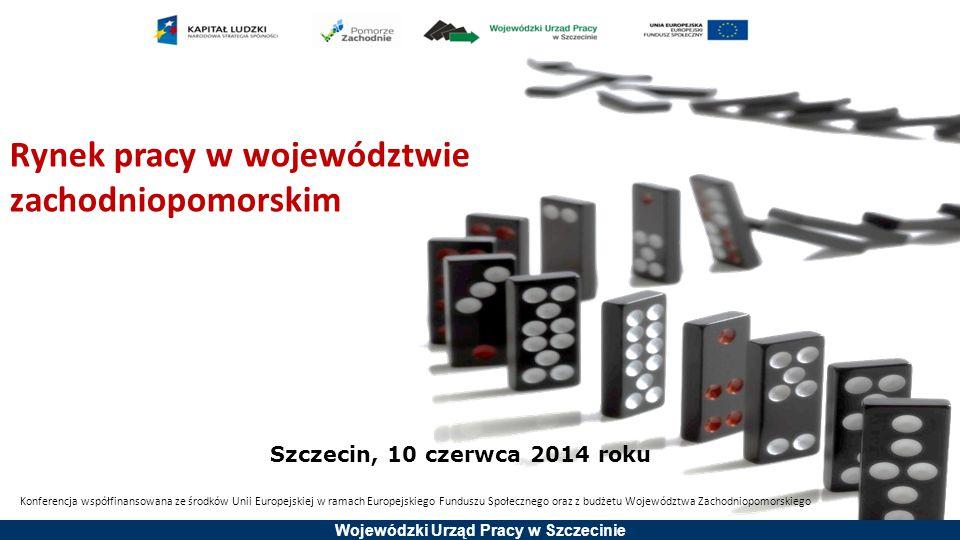 Wojewódzki Urząd Pracy w Szczecinie Rynek pracy w województwie zachodniopomorskim Szczecin, 10 czerwca 2014 roku Konferencja współfinansowana ze środk