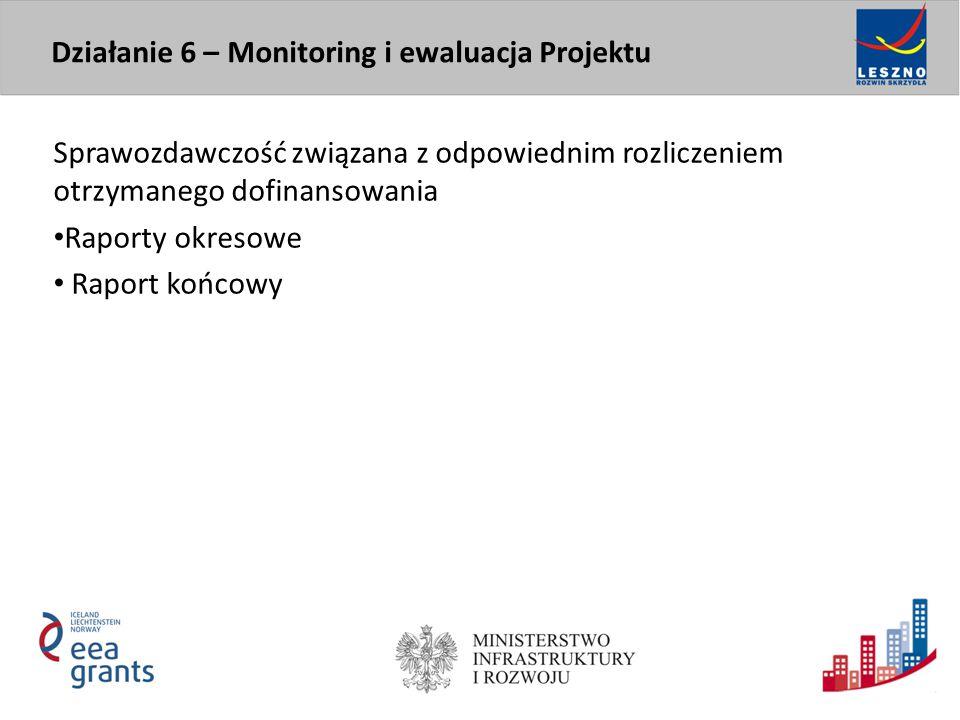 Sprawozdawczość związana z odpowiednim rozliczeniem otrzymanego dofinansowania Raporty okresowe Raport końcowy Działanie 6 – Monitoring i ewaluacja Pr