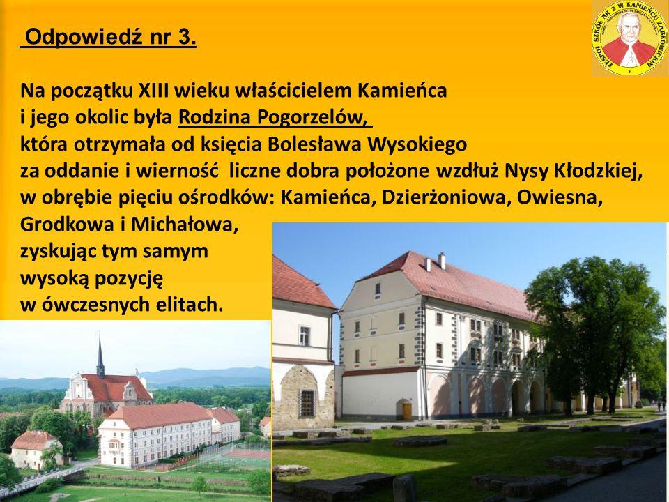 Odpowiedź nr 3. Na początku XIII wieku właścicielem Kamieńca i jego okolic była Rodzina Pogorzelów, która otrzymała od księcia Bolesława Wysokiego za