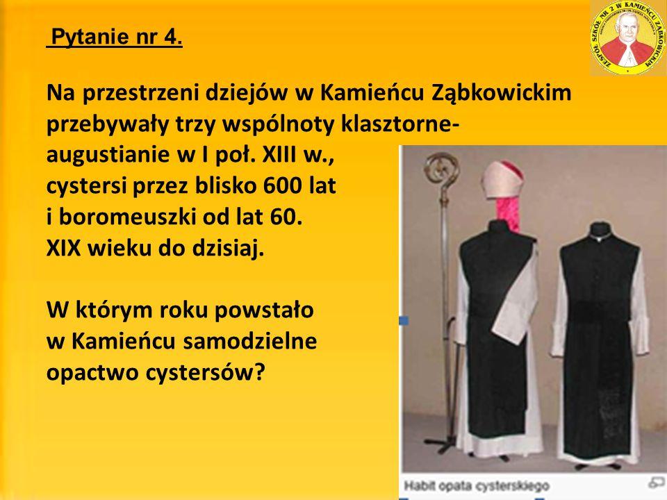 Pytanie nr 4. Na przestrzeni dziejów w Kamieńcu Ząbkowickim przebywały trzy wspólnoty klasztorne- augustianie w I poł. XIII w., cystersi przez blisko