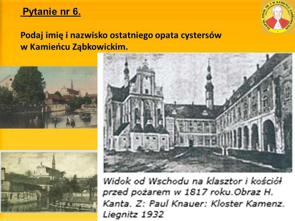 Pytanie nr 6. Podaj imię i nazwisko ostatniego opata cystersów w Kamieńcu Ząbkowickim.