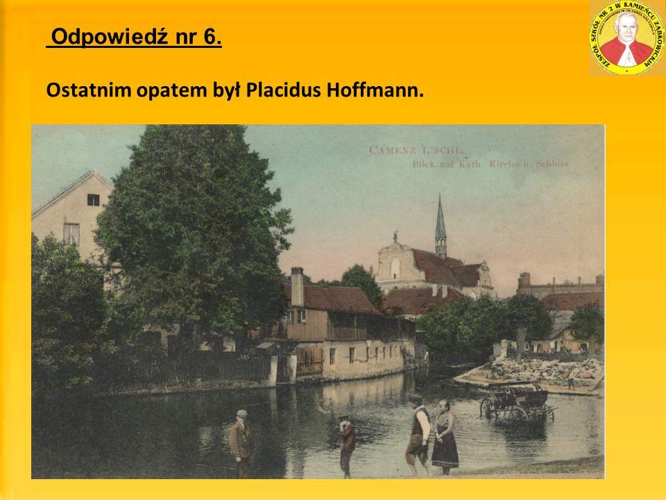 Odpowiedź nr 6. Ostatnim opatem był Placidus Hoffmann.