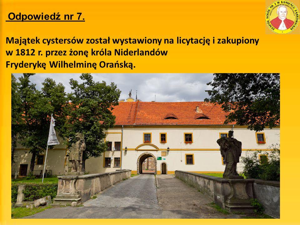 Odpowiedź nr 7. Majątek cystersów został wystawiony na licytację i zakupiony w 1812 r. przez żonę króla Niderlandów Fryderykę Wilhelminę Orańską.