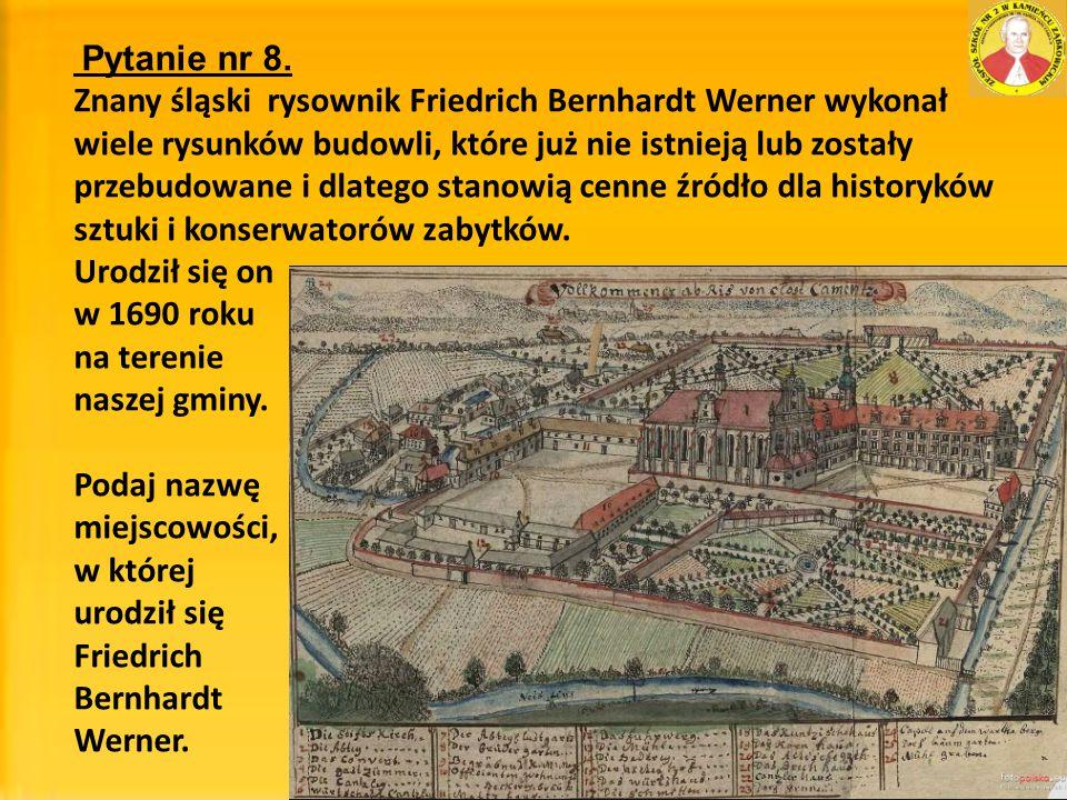 Pytanie nr 8. Znany śląski rysownik Friedrich Bernhardt Werner wykonał wiele rysunków budowli, które już nie istnieją lub zostały przebudowane i dlate