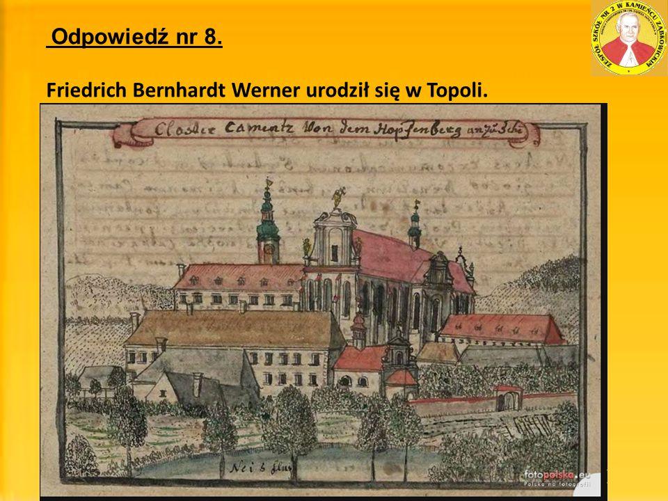 Odpowiedź nr 8. Friedrich Bernhardt Werner urodził się w Topoli.
