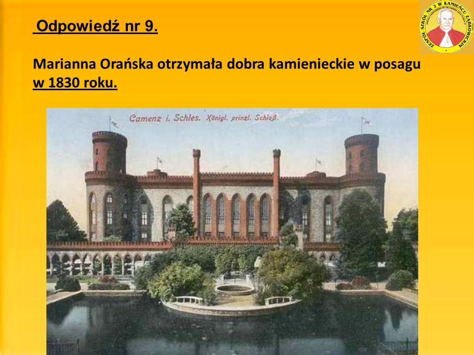 Odpowiedź nr 9. Marianna Orańska otrzymała dobra kamienieckie w posagu w 1830 roku.