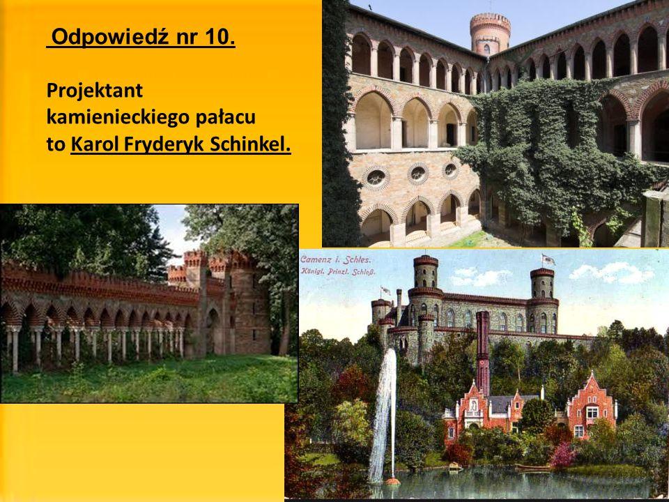 Odpowiedź nr 10. Projektant kamienieckiego pałacu to Karol Fryderyk Schinkel.