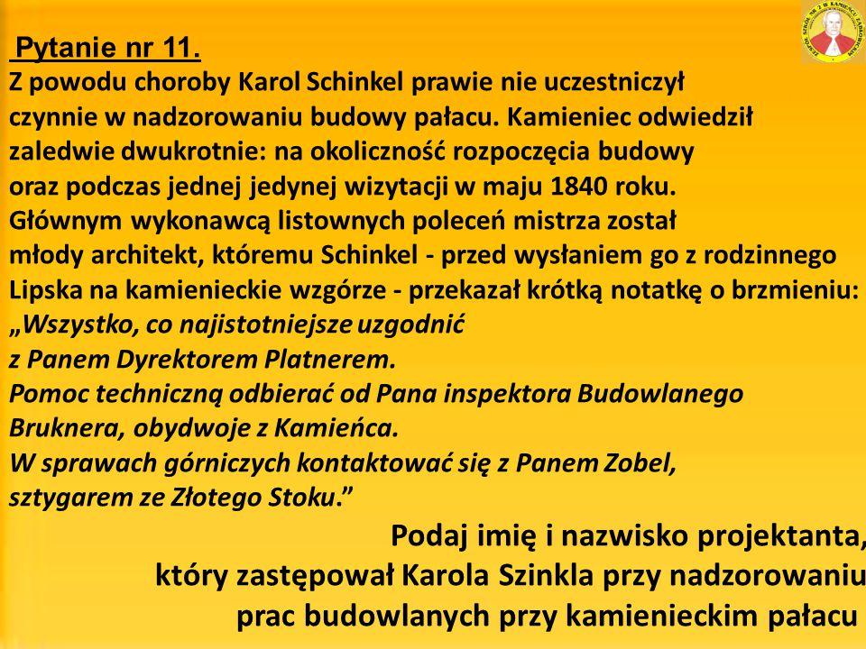 Pytanie nr 11. Z powodu choroby Karol Schinkel prawie nie uczestniczył czynnie w nadzorowaniu budowy pałacu. Kamieniec odwiedził zaledwie dwukrotnie: