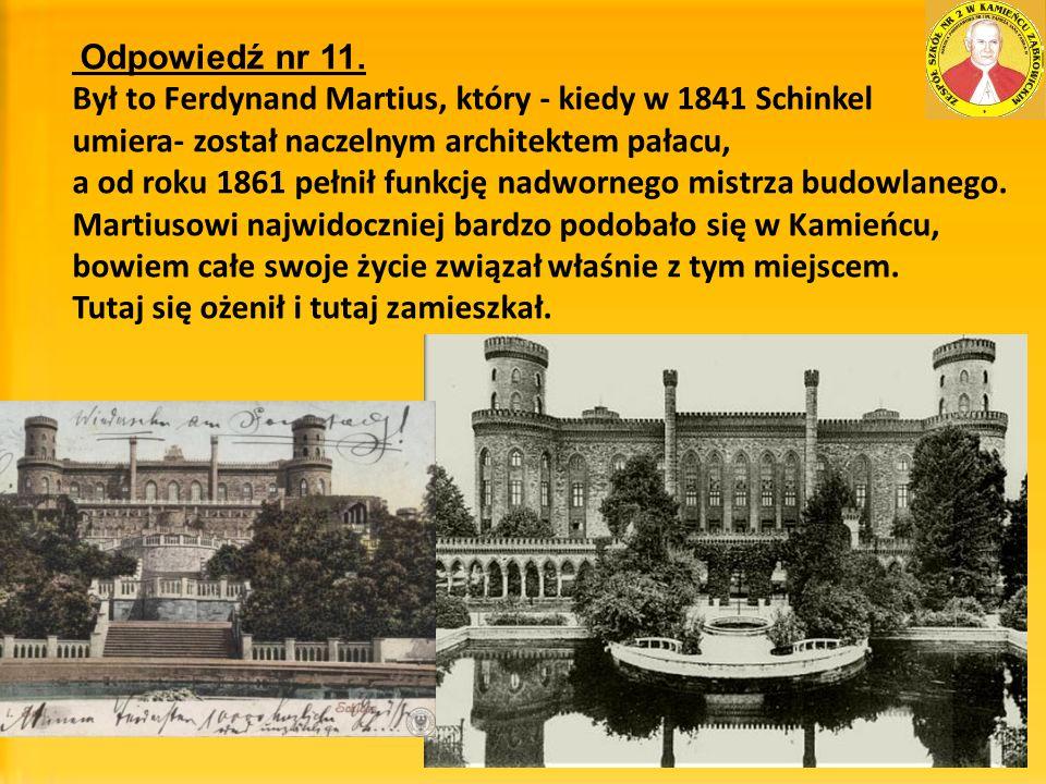 Odpowiedź nr 11. Był to Ferdynand Martius, który - kiedy w 1841 Schinkel umiera- został naczelnym architektem pałacu, a od roku 1861 pełnił funkcję na