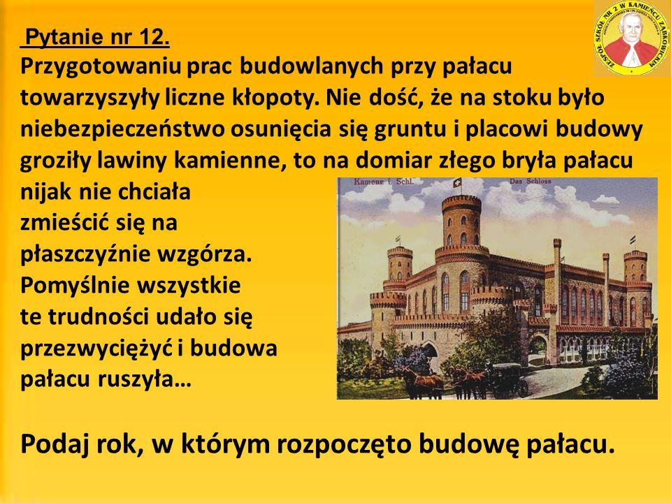 Pytanie nr 12. Przygotowaniu prac budowlanych przy pałacu towarzyszyły liczne kłopoty. Nie dość, że na stoku było niebezpieczeństwo osunięcia się grun