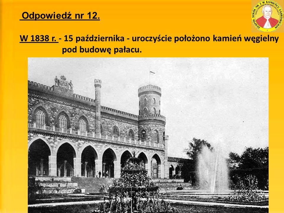 Odpowiedź nr 12. W 1838 r. - 15 października - uroczyście położono kamień węgielny pod budowę pałacu.