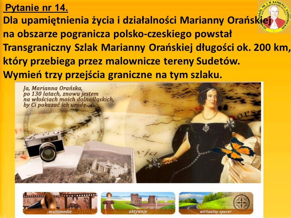 Pytanie nr 14. Dla upamiętnienia życia i działalności Marianny Orańskiej na obszarze pogranicza polsko-czeskiego powstał Transgraniczny Szlak Marianny