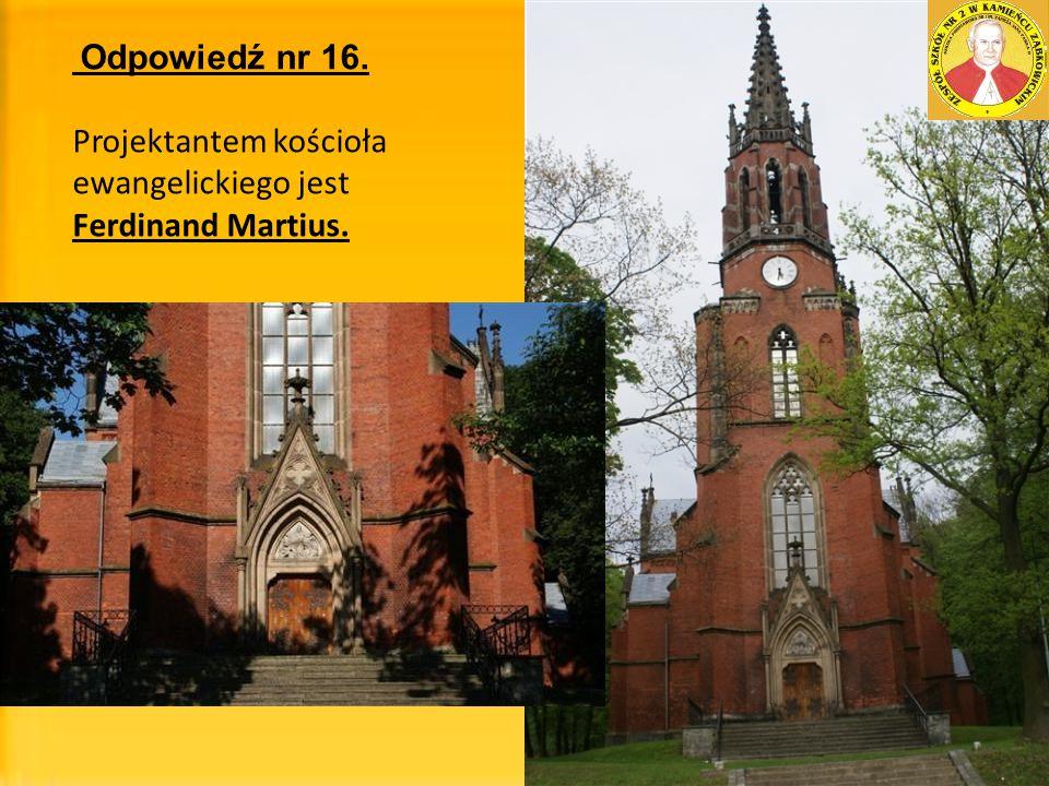Odpowiedź nr 16. Projektantem kościoła ewangelickiego jest Ferdinand Martius.