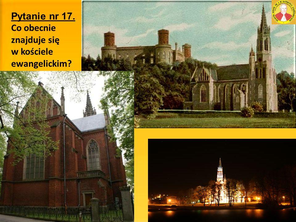 Pytanie nr 17. Co obecnie znajduje się w kościele ewangelickim?