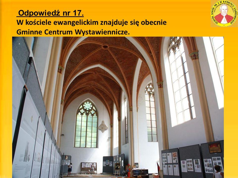 Odpowiedź nr 17. W kościele ewangelickim znajduje się obecnie Gminne Centrum Wystawiennicze.