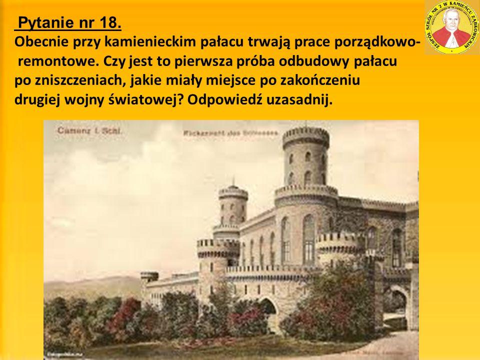 Pytanie nr 18. Obecnie przy kamienieckim pałacu trwają prace porządkowo- remontowe. Czy jest to pierwsza próba odbudowy pałacu po zniszczeniach, jakie