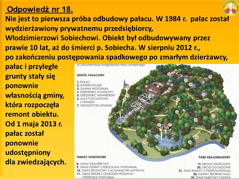 Odpowiedź nr 18. Nie jest to pierwsza próba odbudowy pałacu. W 1984 r. pałac został wydzierżawiony prywatnemu przedsiębiorcy, Włodzimierzowi Sobiechow