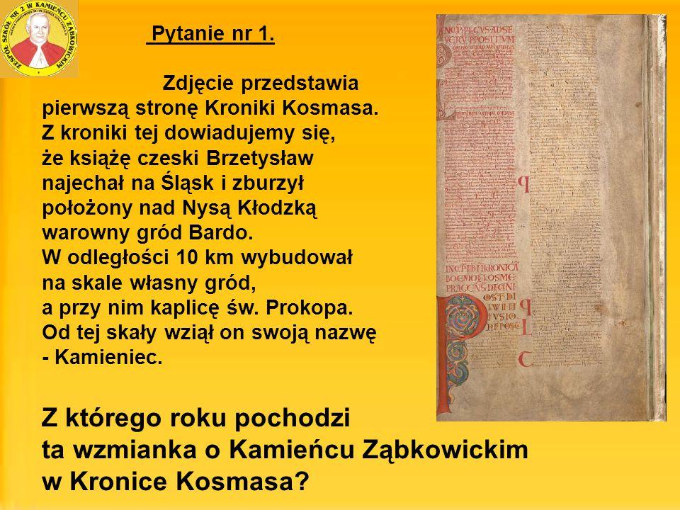 Pytanie nr 1. Zdjęcie przedstawia pierwszą stronę Kroniki Kosmasa. Z kroniki tej dowiadujemy się, że książę czeski Brzetysław najechał na Śląsk i zbur