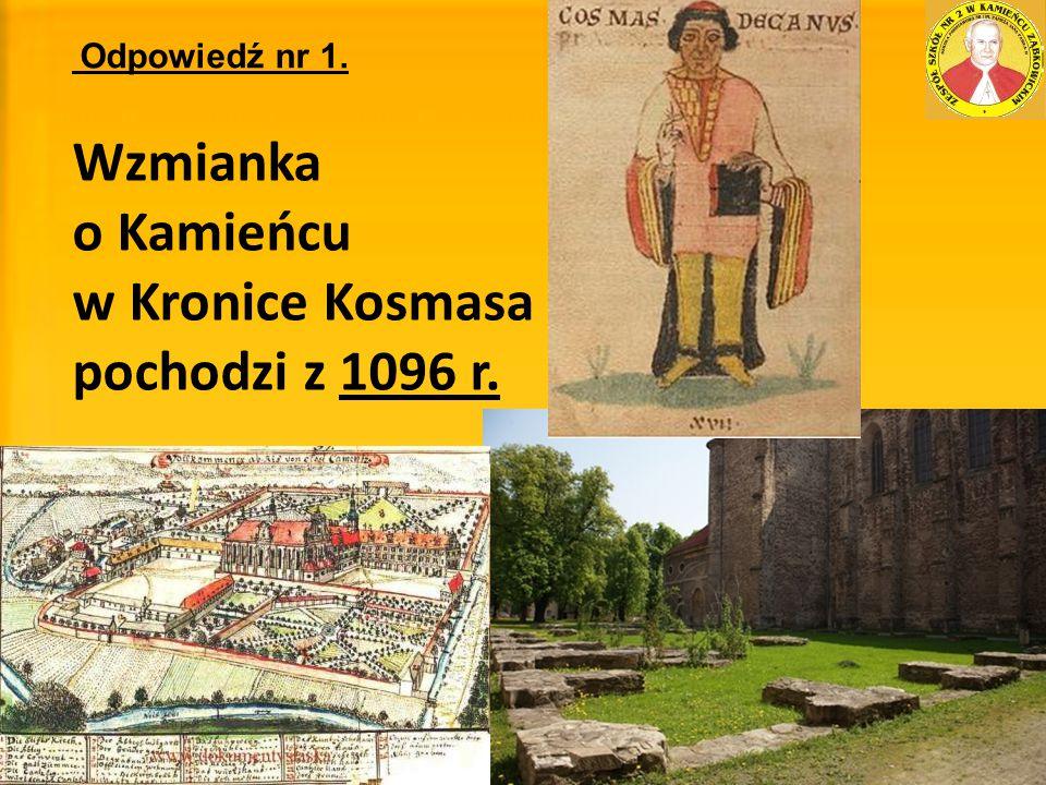Odpowiedź nr 1. Wzmianka o Kamieńcu w Kronice Kosmasa pochodzi z 1096 r.