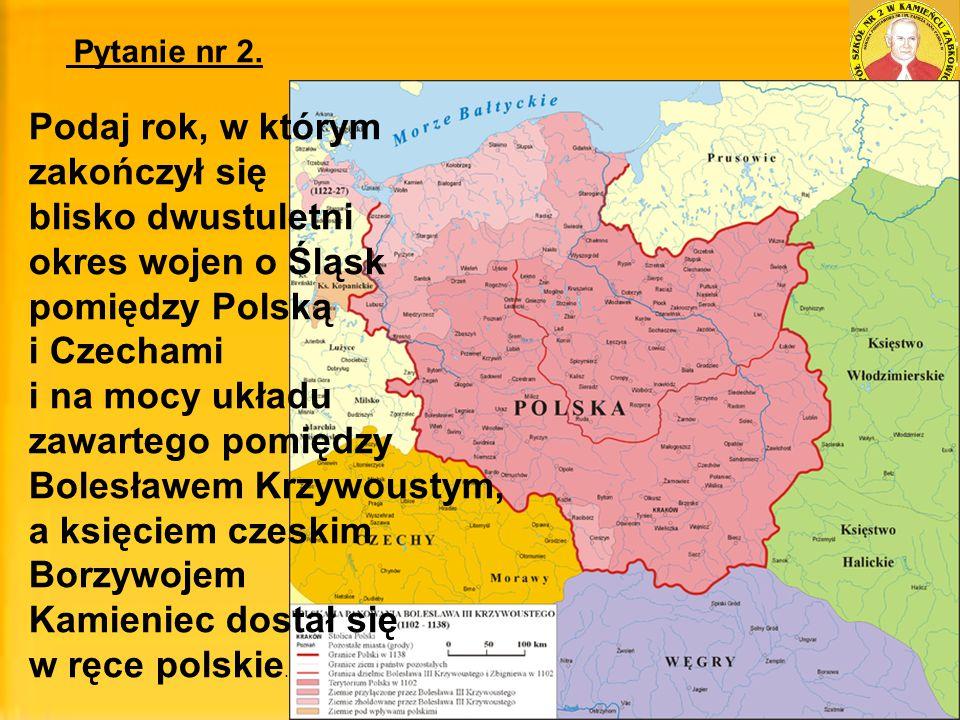 Pytanie nr 2. Podaj rok, w którym zakończył się blisko dwustuletni okres wojen o Śląsk pomiędzy Polską i Czechami i na mocy układu zawartego pomiędzy
