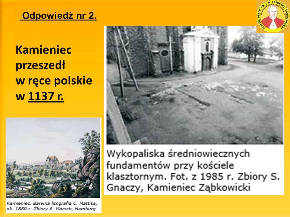 Odpowiedź nr 2. Kamieniec przeszedł w ręce polskie w 1137 r.