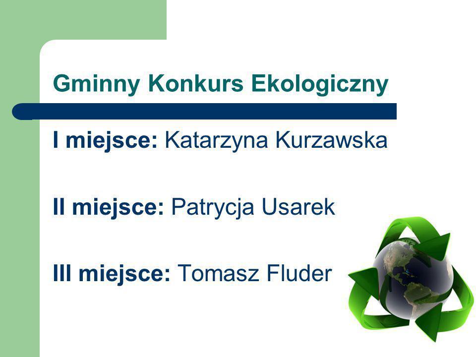 Gminny Konkurs Ekologiczny I miejsce: Katarzyna Kurzawska II miejsce: Patrycja Usarek III miejsce: Tomasz Fluder