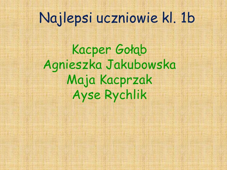 Najlepsi uczniowie kl. 1b Kacper Gołąb Agnieszka Jakubowska Maja Kacprzak Ayse Rychlik