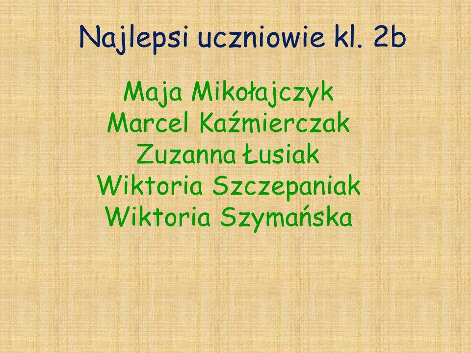 Najlepsi uczniowie kl. 2b Maja Mikołajczyk Marcel Kaźmierczak Zuzanna Łusiak Wiktoria Szczepaniak Wiktoria Szymańska