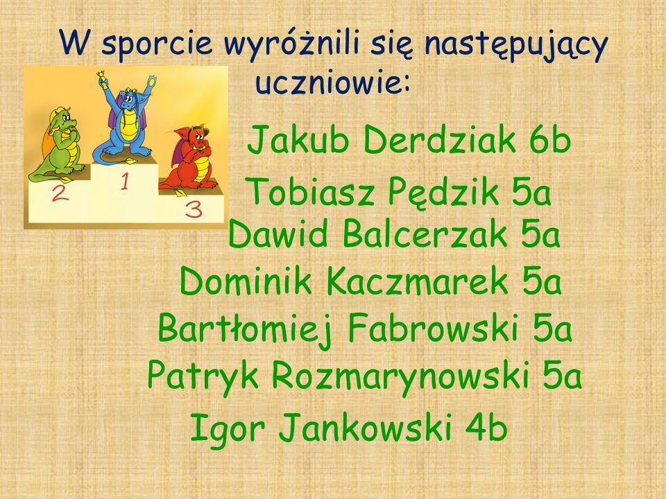 W sporcie wyróżnili się następujący uczniowie: Bartłomiej Fabrowski 5a Jakub Derdziak 6b Tobiasz Pędzik 5a Patryk Rozmarynowski 5a Dawid Balcerzak 5a