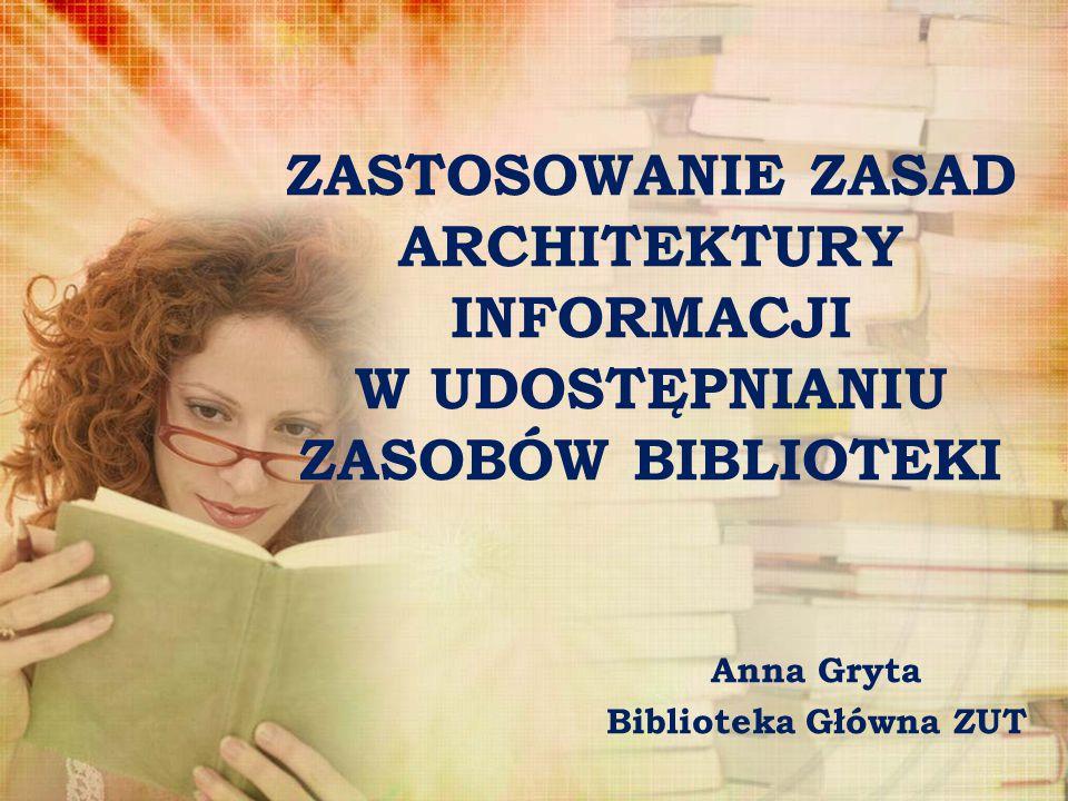 ZASTOSOWANIE ZASAD ARCHITEKTURY INFORMACJI W UDOSTĘPNIANIU ZASOBÓW BIBLIOTEKI Anna Gryta Biblioteka Główna ZUT