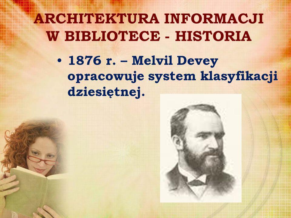 ARCHITEKTURA INFORMACJI W BIBLIOTECE - HISTORIA 1876 r. – Melvil Devey opracowuje system klasyfikacji dziesiętnej.