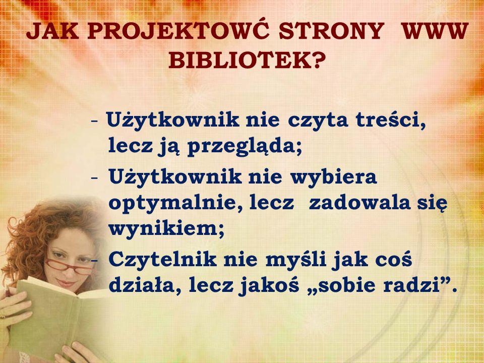 JAK PROJEKTOWĆ STRONY WWW BIBLIOTEK? - Użytkownik nie czyta treści, lecz ją przegląda; - Użytkownik nie wybiera optymalnie, lecz zadowala się wynikiem