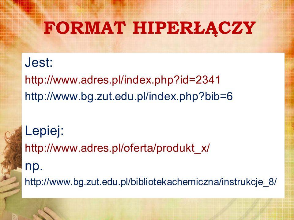 FORMAT HIPERŁĄCZY Jest: http://www.adres.pl/index.php?id=2341 http://www.bg.zut.edu.pl/index.php?bib=6 Lepiej: http://www.adres.pl/oferta/produkt_x/ n