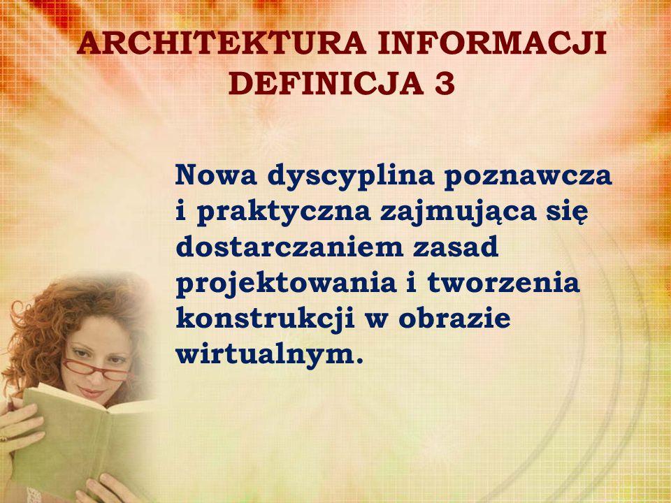 ARCHITEKTURA INFORMACJI DEFINICJA 3 Nowa dyscyplina poznawcza i praktyczna zajmująca się dostarczaniem zasad projektowania i tworzenia konstrukcji w o