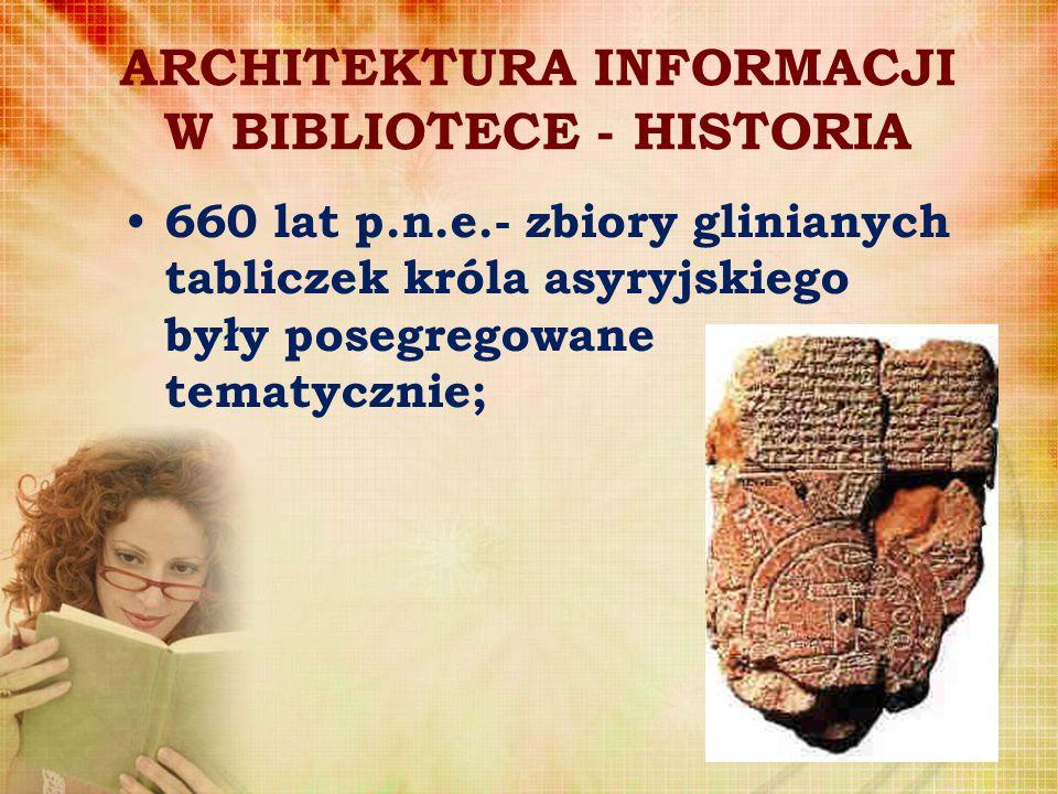 ARCHITEKTURA INFORMACJI W BIBLIOTECE - HISTORIA 660 lat p.n.e.- zbiory glinianych tabliczek króla asyryjskiego były posegregowane tematycznie;
