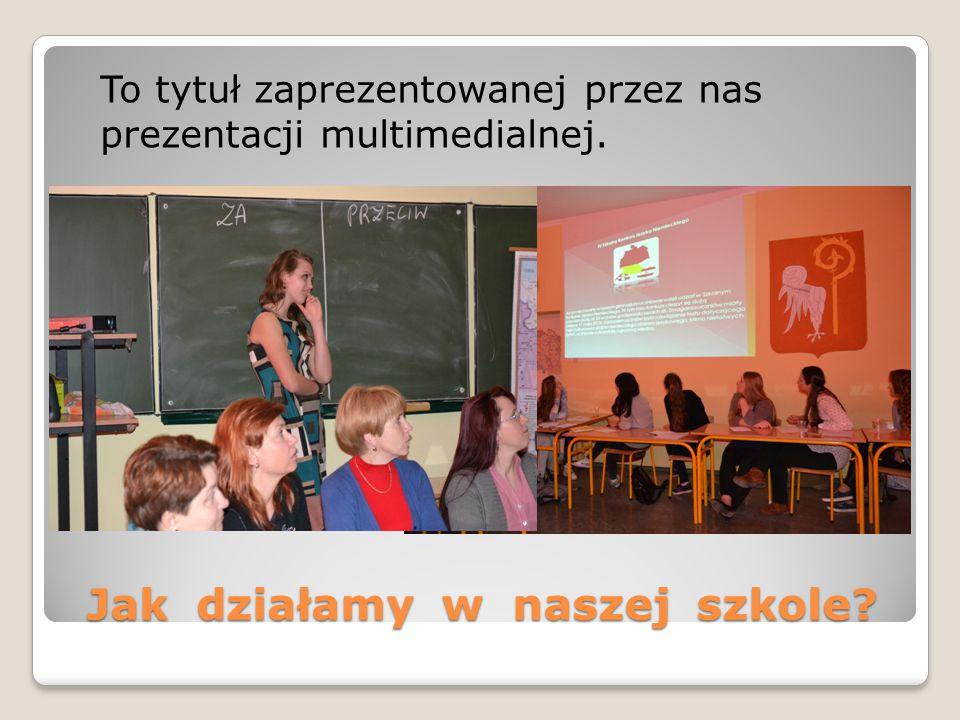 Jak działamy w naszej szkole? To tytuł zaprezentowanej przez nas prezentacji multimedialnej.
