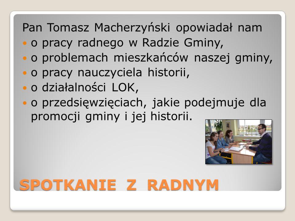 SPOTKANIE Z RADNYM Pan Tomasz Macherzyński opowiadał nam o pracy radnego w Radzie Gminy, o problemach mieszkańców naszej gminy, o pracy nauczyciela historii, o działalności LOK, o przedsięwzięciach, jakie podejmuje dla promocji gminy i jej historii.